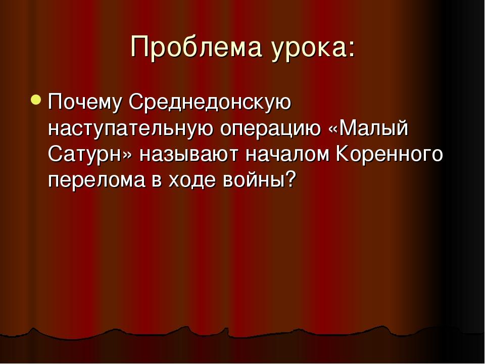 Проблема урока: Почему Среднедонскую наступательную операцию «Малый Сатурн» н...