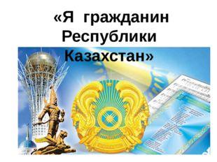 «Я гражданин Республики Казахстан»