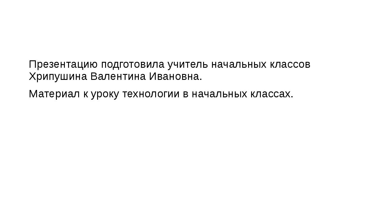 Презентацию подготовила учитель начальных классов Хрипушина Валентина Иванов...