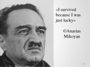 «I survived because I was just lucky» ©Anastas Mikoyan