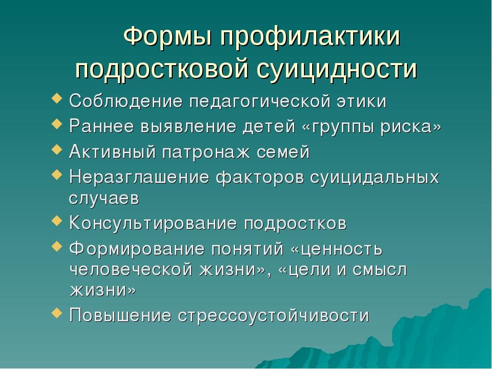 Формы профилактики подростковой суицидности Соблюдение педагогической этики...