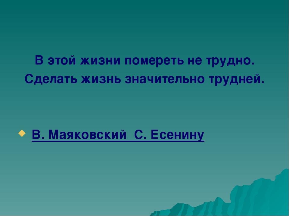 В этой жизни помереть не трудно. Сделать жизнь значительно трудней. В. Маяков...