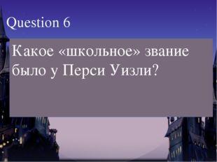 Какое «школьное» звание было у Перси Уизли? Question 6