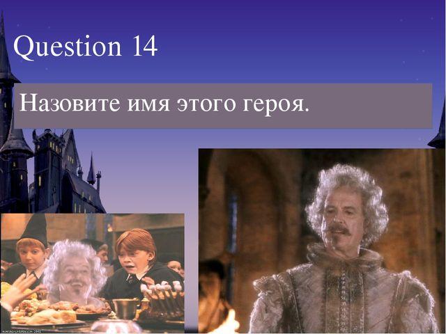 Назовите имя этого героя. Question 14