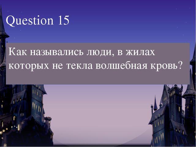Question 15 Как назывались люди, в жилах которых не текла волшебная кровь?