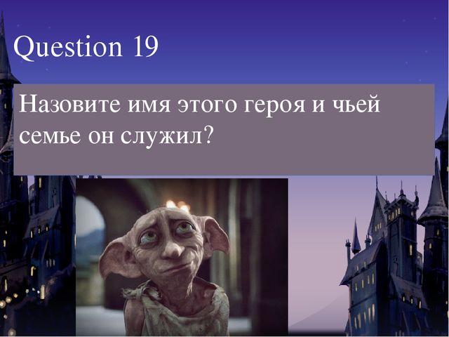 Question 19 Назовите имя этого героя и чьей семье он служил?