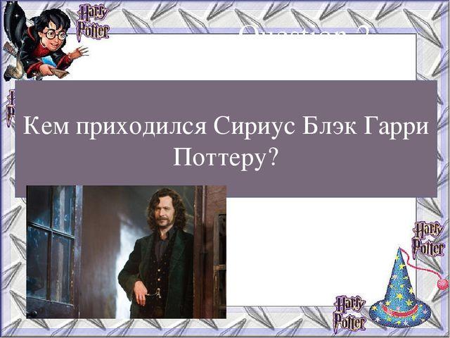Кем приходился Сириус Блэк Гарри Поттеру? Question 2