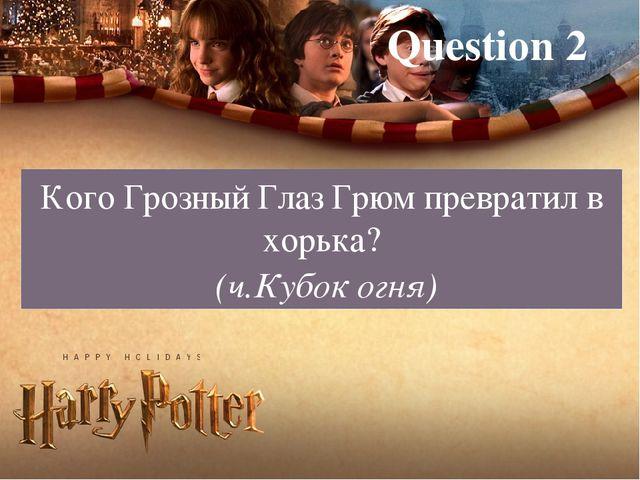 Question 2 Кого Грозный Глаз Грюм превратил в хорька? (ч.Кубок огня)