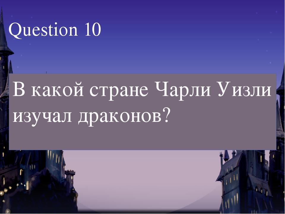 В какой стране Чарли Уизли изучал драконов? Question 10