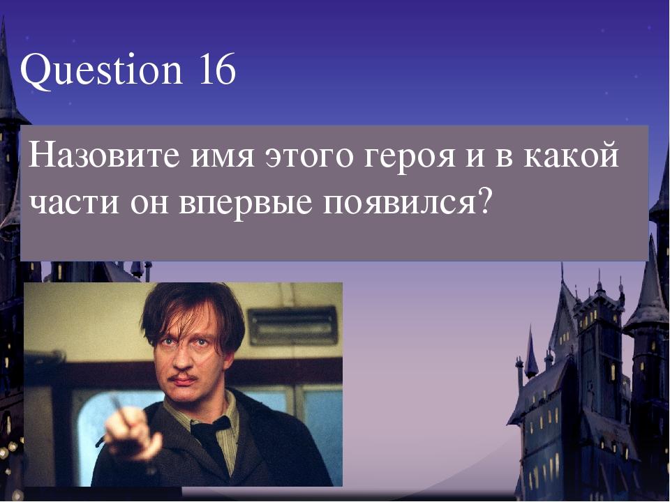 Question 16 Назовите имя этого героя и в какой части он впервые появился?