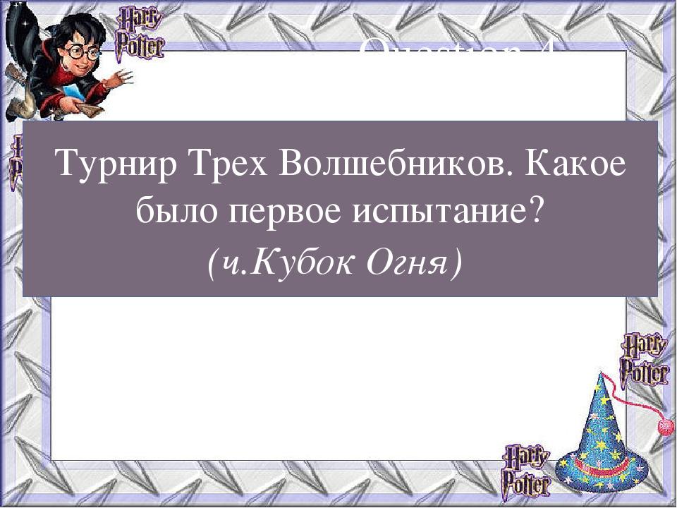 Турнир Трех Волшебников. Какое было первое испытание? (ч.Кубок Огня) Question 4