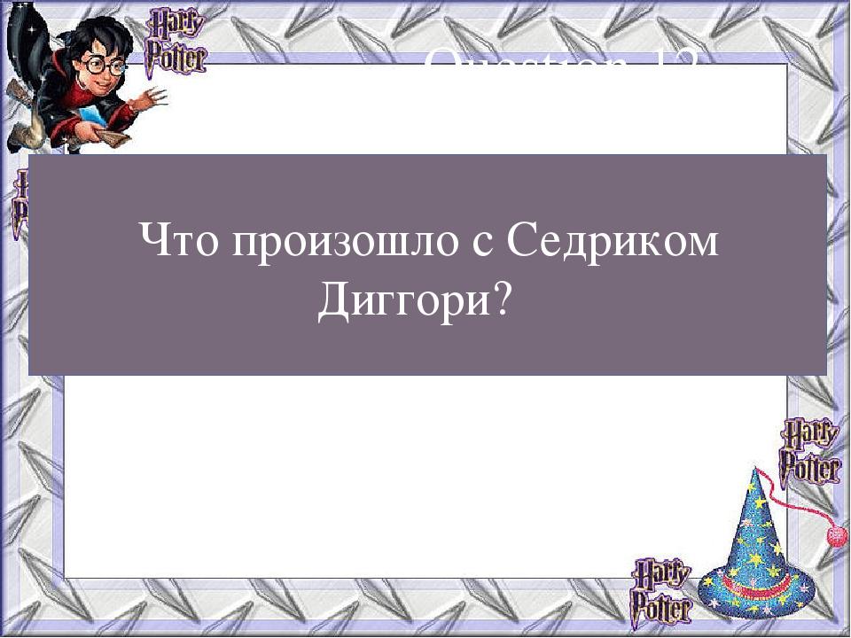 Что произошло с Седриком Диггори? Question 12