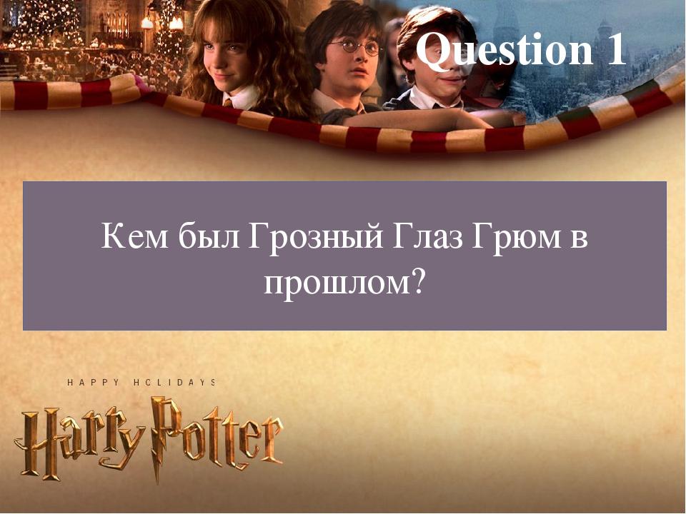 Question 1 Кем был Грозный Глаз Грюм в прошлом?