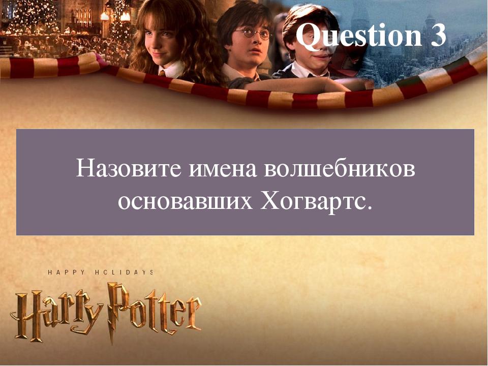Question 3 Назовите имена волшебников основавших Хогвартс.