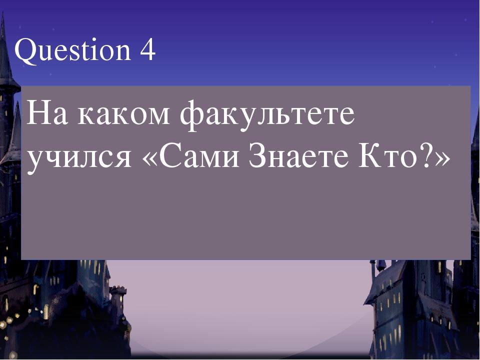 На каком факультете учился «Сами Знаете Кто?» Question 4