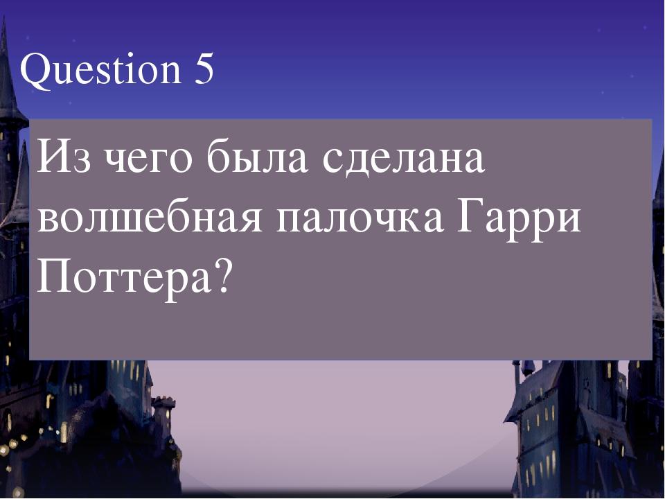 Из чего была сделана волшебная палочка Гарри Поттера? Question 5