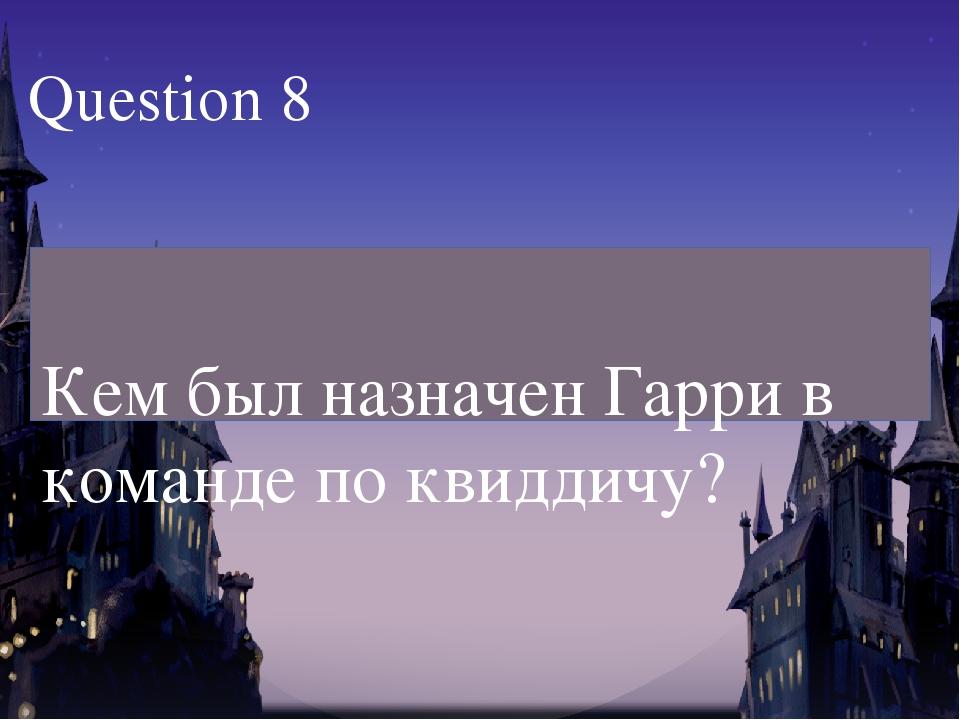 Кем был назначен Гарри в команде по квиддичу? Question 8
