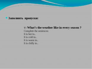 Заполнить пропуски: T: What's the weather like in every season ? Complete th