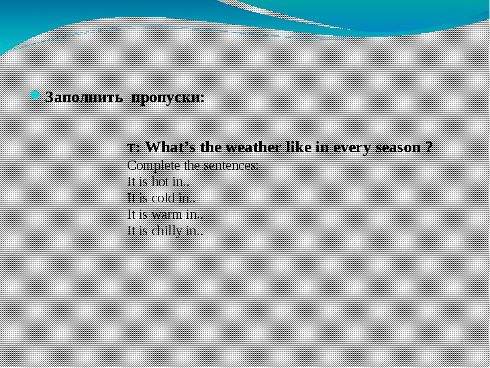 Заполнить пропуски: T: What's the weather like in every season ? Complete th...
