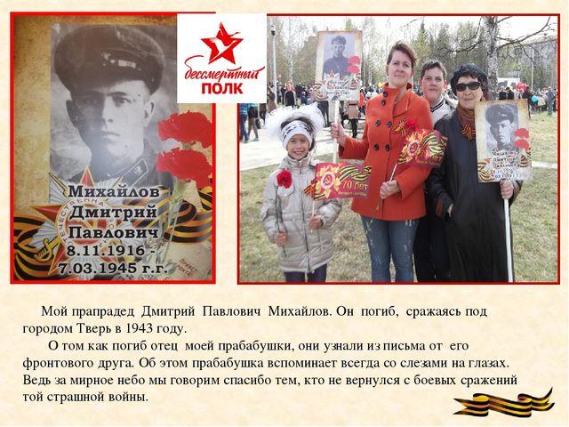 Мой прапрадед Дмитрий Павлович Михайлов. Он погиб, сражаясь под городом Твер...