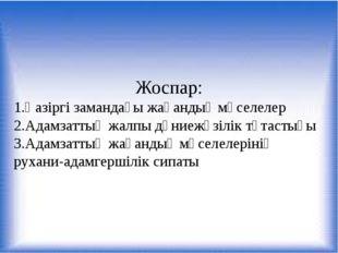 Жоспар: 1.Қазіргі замандағы жаһандық мәселелер 2.Адамзаттың жалпы дүниежүзіл