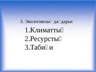 3. Экологиялық дағдарыс 1.Климаттық 2.Ресурстық 3.Табиғи