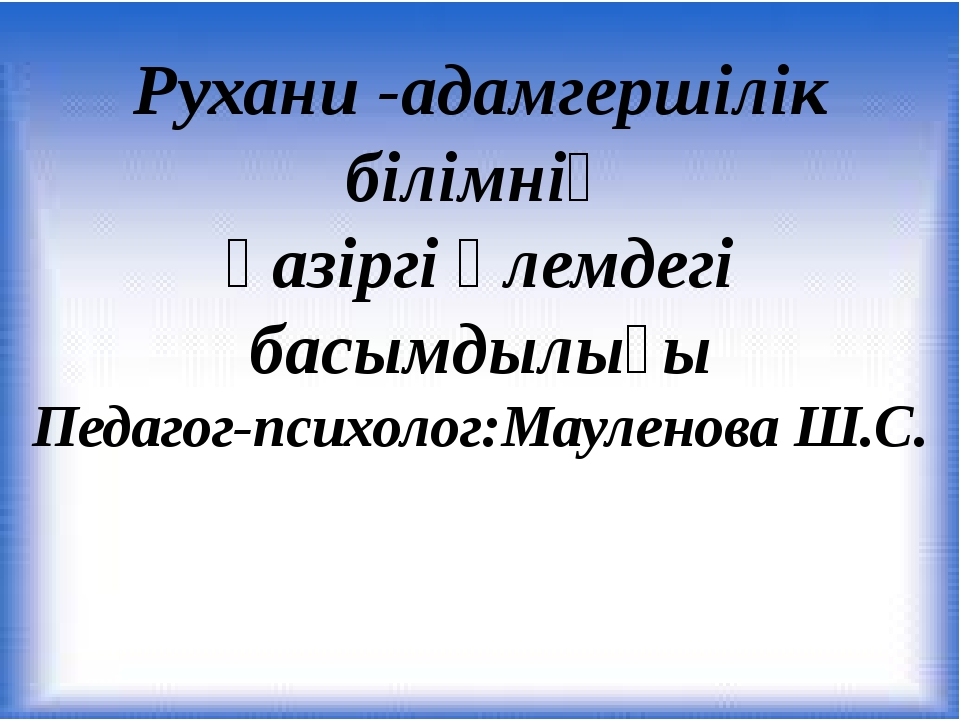 Рухани -адамгершілік білімнің қазіргі әлемдегі басымдылығы Педагог-психолог:М...