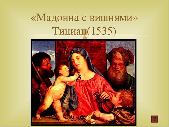 «Мадонна с вишнями» Тициан(1535) 