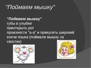 """""""Поймаем мышку"""" """"Поймаем мышку"""" губы в улыбке приоткрыть рот произнести """"а-а"""""""