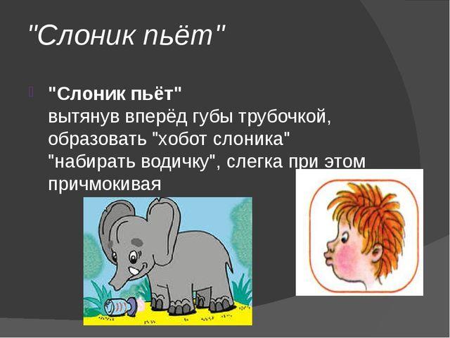 """""""Слоник пьёт"""" """"Слоник пьёт"""" вытянув вперёд губы трубочкой, образовать """"хобот..."""