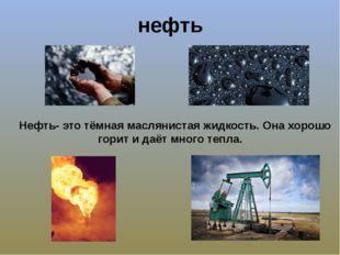 нефть Нефть- это тёмная маслянистая жидкость. Она хорошо горит и даёт много т
