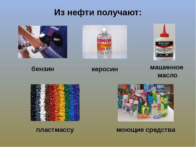 Из нефти получают: бензин керосин машинное масло пластмассу моющие средства