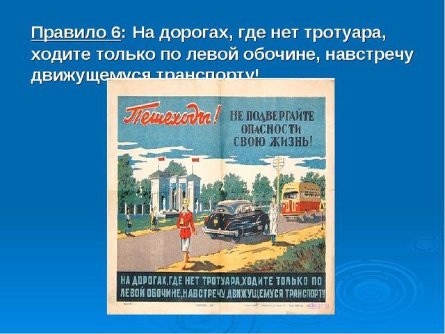 Правило 6: На дорогах, где нет тротуара, ходите только по левой обочине, навс...