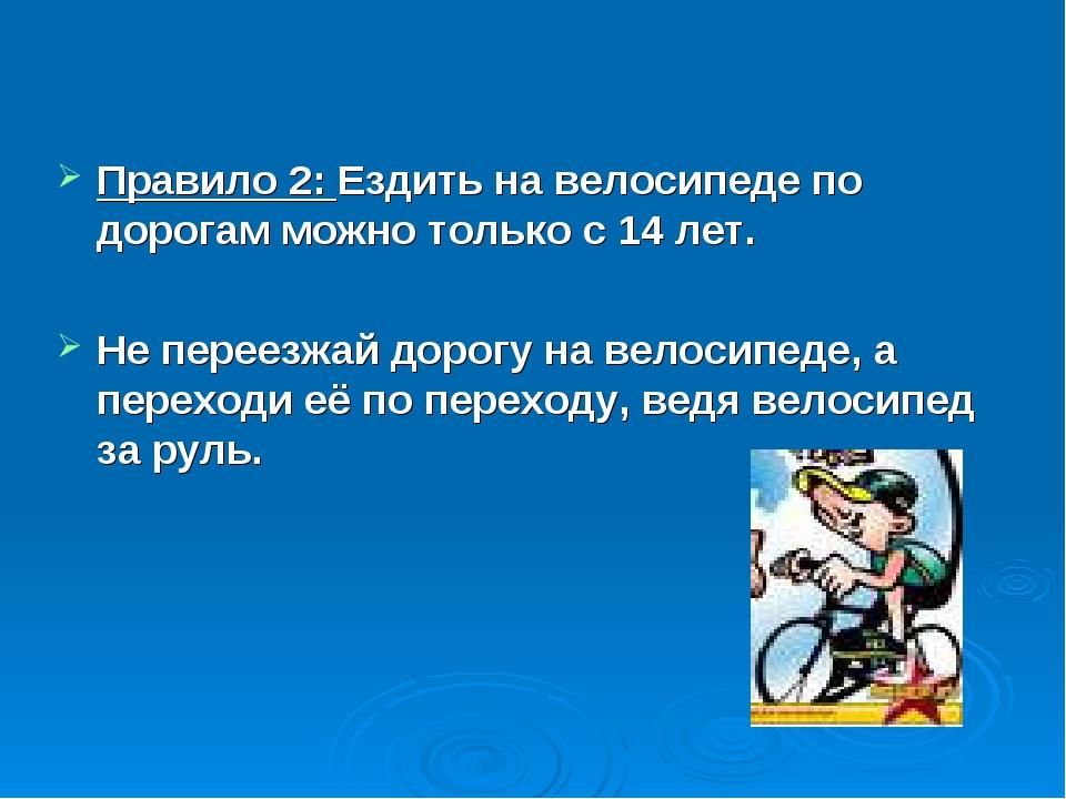 Правило 2: Ездить на велосипеде по дорогам можно только с 14 лет. Не переезжа...