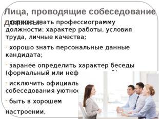 Лица, проводящие собеседование должны: хорошо знать профессиограмму должности