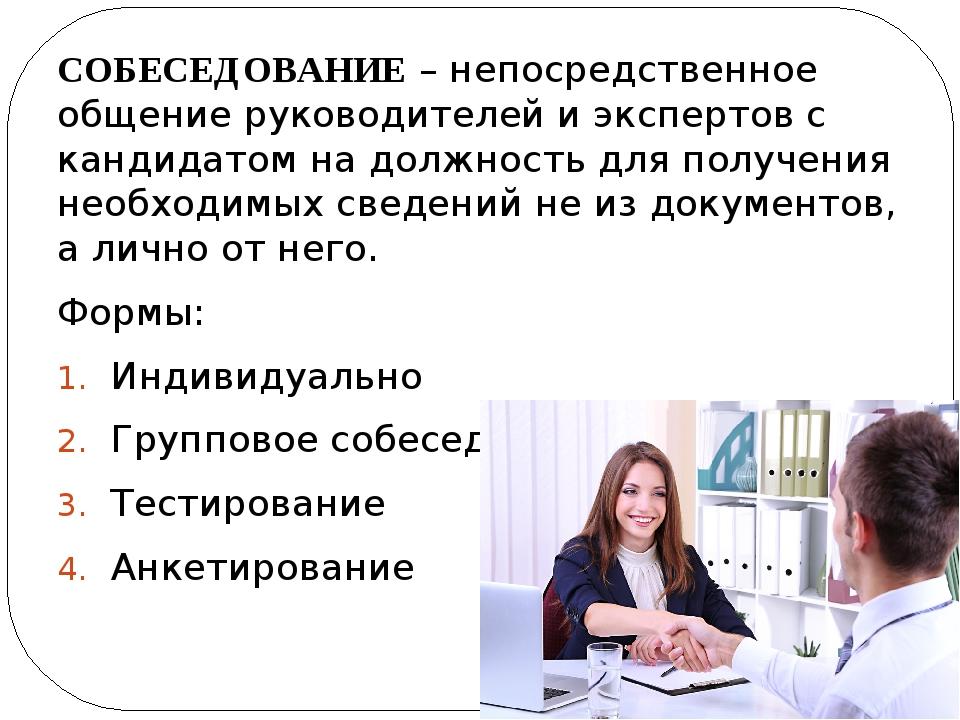 СОБЕСЕДОВАНИЕ – непосредственное общение руководителей и экспертов с кандидат...