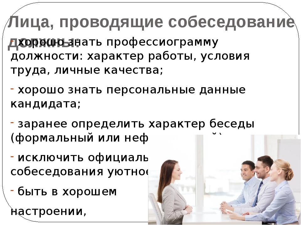 Лица, проводящие собеседование должны: хорошо знать профессиограмму должности...