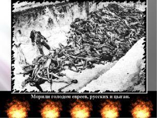 Морили голодом евреев, русских и цыган.
