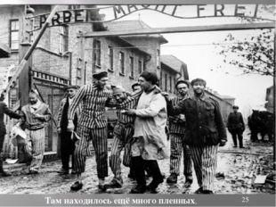Там находилось ещё много пленных,