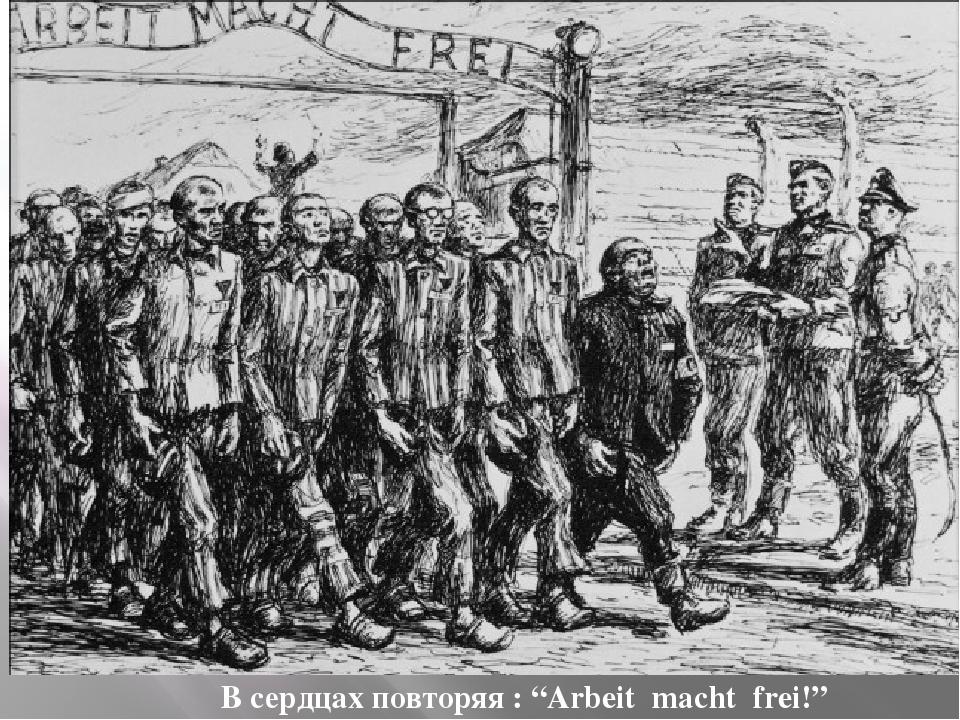 """В сердцах повторяя : """"Arbeit macht frei!"""""""