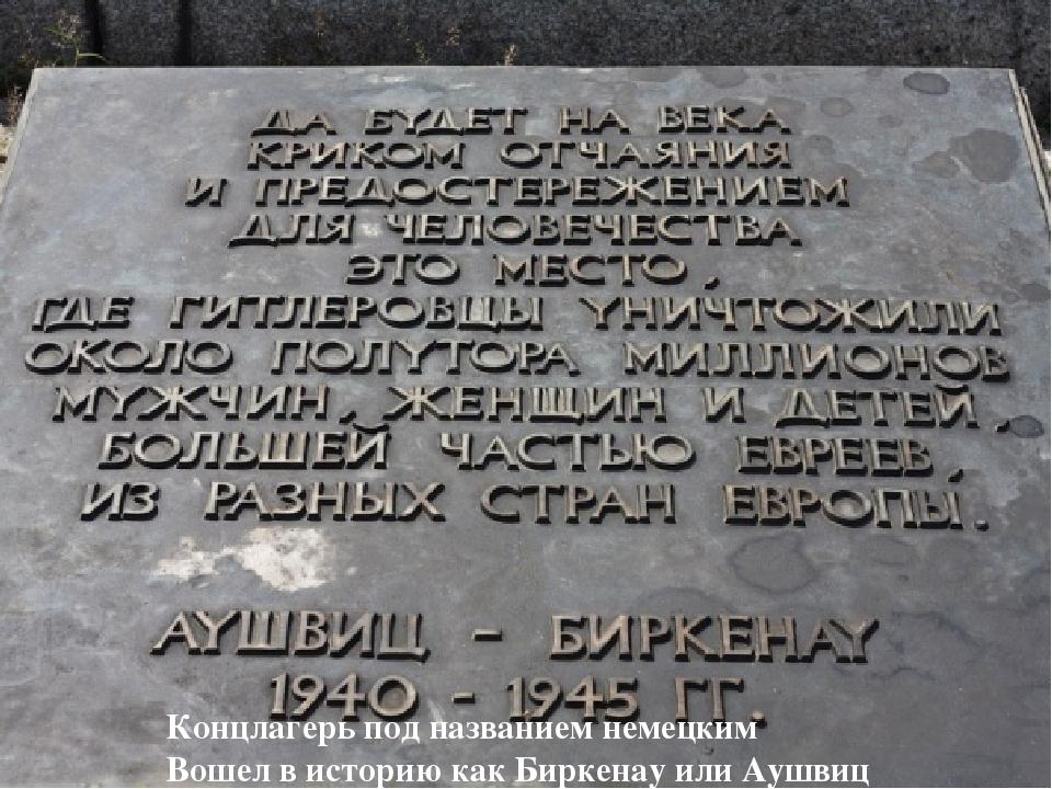 Концлагерь под названием немецким Вошел в историю как Биркенау или Аушвиц
