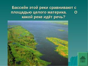 Бассейн этой реки сравнивают с площадью целого материка. О какой реке идёт ре
