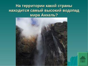 На территории какой страны находится самый высокий водопад мира Анхель?