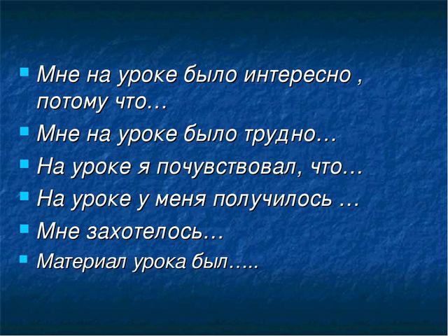 Мне на уроке было интересно , потому что… Мне на уроке было трудно… На уроке...