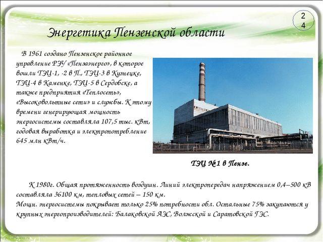 Энергетика Пензенской области 24 ТЭЦ № 1 в Пензе. В 1961 создано Пензенское р...