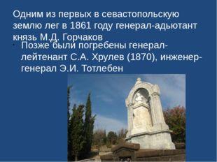 Одним из первых в севастопольскую землю лег в 1861 году генерал-адьютант княз