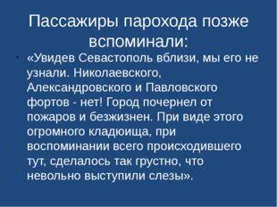 Пассажиры парохода позже вспоминали: «Увидев Севастополь вблизи, мы его не уз