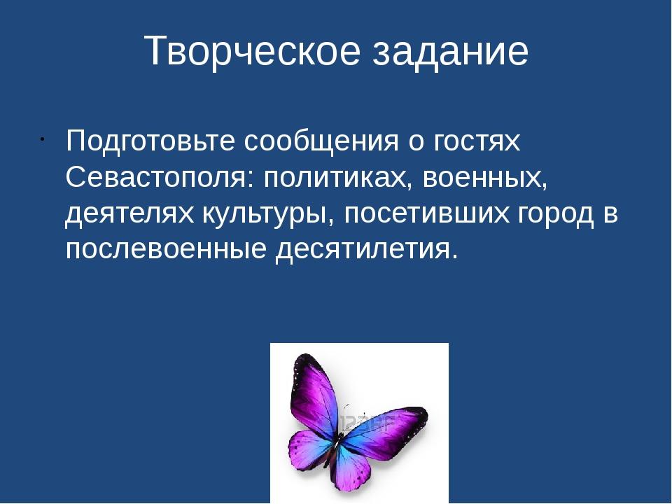 Творческое задание Подготовьте сообщения о гостях Севастополя: политиках, вое...