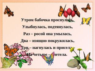 Утром бабочка проснулась, Улыбнулась, подтянулась, Раз – росой она умылась,