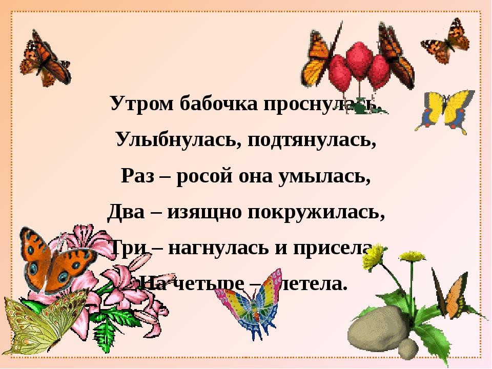 Утром бабочка проснулась, Улыбнулась, подтянулась, Раз – росой она умылась,...